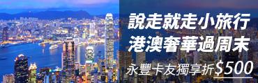 【銀行活動】永豐卡友獨享折$500說走就走小旅行 港澳奢華過周末