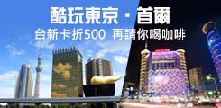 【銀行專區】酷玩東京.首爾 台新卡折500 再請你喝咖啡