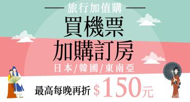 旅行加值購 買機票加購訂房更划算 日本/韓國/東南亞 每晚最高可折150