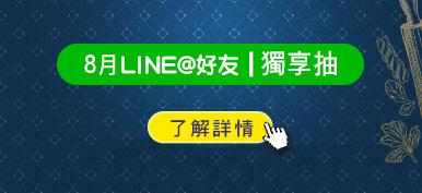 (LINE好友_右圖)8月LINE@好友|獨享抽>了解詳情